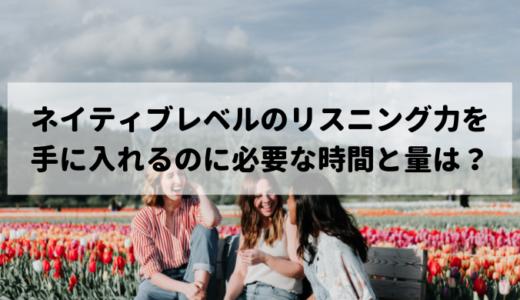 ネイティブの英語を難なく聞き取れるようになるのに必要なリスニングの量と期間は?